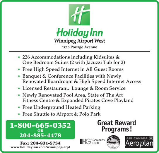 Holiday Inn (204-885-4478) - Annonce illustrée======= - Winnipeg Airport West 2520 Portage Avenue 226 Accommodations including Kidsuites & One Bedroom Suites (2 with Jacuzzi Tub for 2) Free High Speed Internet in All Guest Rooms Banquet & Conference Facilities with Newly Renovated Boardroom & High Speed Internet Access Licensed Restaurant,  Lounge & Room Service Newly Renovated Pool Area, State of The Art Fitness Centre & Expanded Pirates Cove Playland Free Underground Heated Parking Free Shuttle to Airport & Polo Park 1-800-665-0352 OR 204-885-4478 Fax: 204-831-5734 www.holidayinn.com/winnipeg-arpt