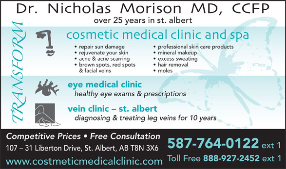 Dr N J Morison (780-459-7769) - Display Ad - Toll Free 888-927-2452 ext 1 www.costmeticmedicalclinic.com over 25 years in st. albert repair sun damage professional skin care products rejuvenate your skin mineral makeup acne & acne scarring excess sweating brown spots, red spots hair removal & facial veins moles eye medical clinic healthy eye exams & prescriptions vein clinic - st. albert diagnosing & treating leg veins for 10 years Competitive Prices   Free Consultation 587-764-0122 ext 1 107 - 31 Liberton Drive, St. Albert, AB T8N 3X6