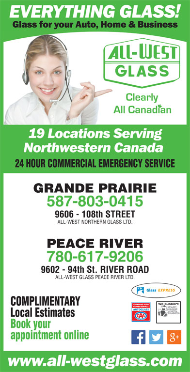 All-West Northern Glass Ltd (780-532-4711) - Display Ad - GRANDE PRAIRIE 587-803-0415 9606 - 108th STREET ALL-WEST NORTHERN GLASS LTD. PEACE RIVER 780-617-9206 9602 - 94th St. RIVER ROAD ALL-WEST GLASS PEACE RIVER LTD. We support:We support COMPLIMENTARY Local Estimates Book your appointment online 24 HOUR COMMERCIAL EMERGENCY SERVICE