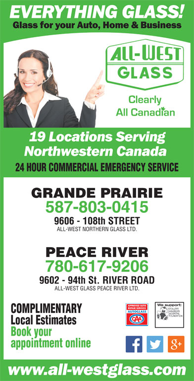 All-West Glass (780-532-4711) - Display Ad - 24 HOUR COMMERCIAL EMERGENCY SERVICE GRANDE PRAIRIE 587-803-0415 9606 - 108th STREET ALL-WEST NORTHERN GLASS LTD. PEACE RIVER 780-617-9206 9602 - 94th St. RIVER ROAD ALL-WEST GLASS PEACE RIVER LTD. We support:We support: COMPLIMENTARY Local Estimates Book your appointment online