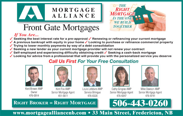 Mortgage Alliance - Front Gate Mortgages (506-443-0260) - Display Ad - Looking to purchase or refinance commercial property Trying to lower monthly payments by way of a debt consolidation Seeking a new lender as your current mortgage provider will not renew your contract Self-employed and experiencing difficulty obtaining credit Seeking a cash-back mortgage Looking for advice from a professional that will provide you with the personalized service you deserve Call Us First For Your Free Consultation Kent Brewer AMP Kent Fox AMP Cathy Gingras AMP Mike Dawson AMPLouis Lefebvre AMP Owner Senior Mortgage Agent Senior Mortgage AgentService Bilingue 476-0914 451-5611 476-6847 476-9741476-8328 Right Broker = Right Mortgage 506-443-0260 www.mortgagealliancenb.com 33 Main Street, Fredericton, NB THE RIGHT MORTGAGE IS THE ONE WE BUILD TOGETHER Front Gate Mortgages If You Are... Seeking the best interest rate for a pre-approval Renewing or refinancing your current mortgage A previous bankrupt with equity in your home