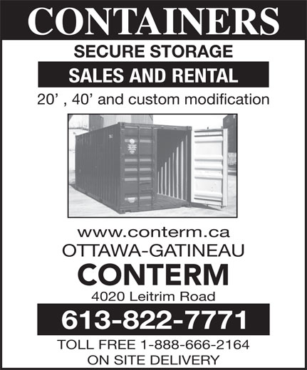 Conterm (613-822-7771) - Annonce illustrée======= - SALES AND RENTAL 4020 Leitrim Road 613-822-7771 TOLL FREE 1-888-666-2164 ON SITE DELIVERY 20  , 40  and custom modification www.conterm.ca OTTAWA-GATINEAU CONTERM CONTAINERS CONTAINERS SECURE STORAGE SECURE STORAGE SALES AND RENTAL 20  , 40  and custom modification www.conterm.ca OTTAWA-GATINEAU CONTERM 4020 Leitrim Road 613-822-7771 TOLL FREE 1-888-666-2164 ON SITE DELIVERY