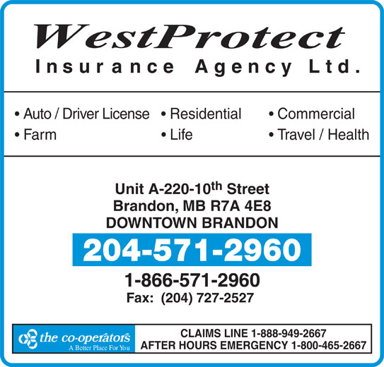 Westprotect Insurance Agency Ltd (204-571-2960) - Display Ad - A Better Place For YouA Better Place F West rotect Insur ance Agency Ltd. Auto / Driver License     Residential Commercial Farm                             Life Travel / Health th Unit A-220-10 Street Brandon, MB R7A 4E8 DOWNTOWN BRANDON 204-571-2960 1-866-571-2960 Fax:  (204) 727-2527 CLAIMS LINE 1-888-949-2667 AFTER HOURS EMERGENCY 1-800-465-2667