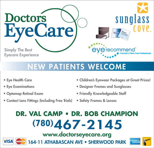 Doctors EyeCare (780-467-2145) - Display Ad - 780 www.doctorseyecare.org 164-11 ATHABASCAN AVE   SHERWOOD PARK DR. VAL CAMP   DR. BOB CHAMPION Simply The Best Eyecare Experience NEW PATIENTS WELCOME Children s Eyewear Packages at Great Prices!  Eye Health Care Designer Frames and Sunglasses  Eye Examinations Friendly Knowledgeable Staff  Optomap Retinal Exam Safety Frames & Lenses  Contact Lens Fittings (Including Free Trials)