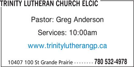 Trinity Lutheran Church (780-532-4978) - Annonce illustrée======= - TRINITY LUTHERAN CHURCH ELCIC Pastor: Greg Anderson Services: 10:00am www.trinitylutherangp.ca 780 532-4978 10407 100 St Grande Prairie --------