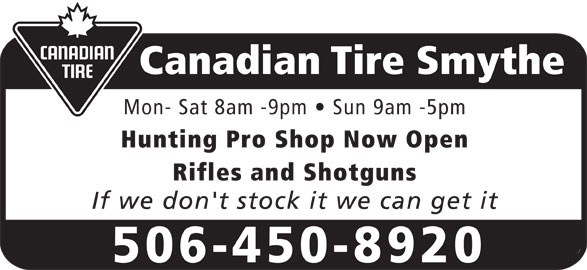 Canadian Tire (506-450-8920) - Display Ad - Canadian Tire Smythe Mon- Sat 8am -9pm   Sun 9am -5pm Hunting Pro Shop Now Open Rifles and Shotguns If we don't stock it we can get it 506-450-8920