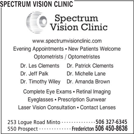 Spectrum Vision Clinic (506-450-8636) - Display Ad - SPECTRUM VISION CLINIC www.spectrumvisionclinic.com Evening Appointments   New Patients Welcome Optometrists / Optometristes Dr. Les Clements     Dr. Patrick Clements Dr. Jeff Palk            Dr. Michelle Lane Dr. Timothy Wiley    Dr. Amanda Brown Complete Eye Exams   Retinal Imaging Eyeglasses   Prescription Sunwear Laser Vision Consultation   Contact Lenses -------------- 506 327-6345 253 Logue Road Minto -------------- 550 Prospect Fredericton 506 450-8636