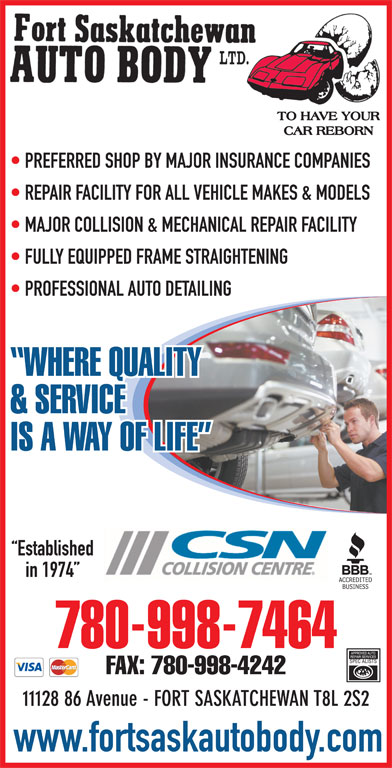 Fort Saskatchewan Auto Body Ltd (780-998-7464) - Display Ad - PREFERRED SHOP BY MAJOR INSURANCE COMPANIES REPAIR FACILITY FOR ALL VEHICLE MAKES & MODELS MAJOR COLLISION & MECHANICAL REPAIR FACILITY FULLY EQUIPPED FRAME STRAIGHTENING PROFESSIONAL AUTO DETAILING IS A WAY OF LIFE Established in 1974 780-998-7464 FAX: 780-998-4242 11128 86 Avenue - FORT SASKATCHEWAN T8L 2S2 www.fortsaskautobody.com WHERE QUALITY & SERVICE