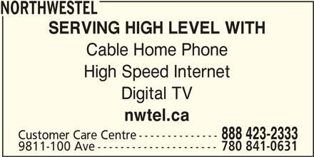 Northwestel (1-844-310-2054) - Display Ad - NORTHWESTEL SERVING HIGH LEVEL WITH Cable Home Phone High Speed Internet Digital TV nwtel.ca 888 423-2333 Customer Care Centre-------------- 9811-100 Ave--------------------- nwtel.ca 888 423-2333 Customer Care Centre-------------- 9811-100 Ave--------------------- 780 841-0631 780 841-0631 NORTHWESTEL SERVING HIGH LEVEL WITH Cable Home Phone High Speed Internet Digital TV