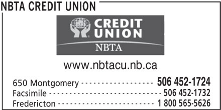 NBTA Credit Union (506-452-1724) - Display Ad - REDIT UNION www.nbtacu.nb.ca ------------------ 506 452-1724 650 Montgomery ---------------------------- 506 452-1732 Facsimile ------------------------ 1 800 565-5626 Fredericton NBTA CREDIT UNION