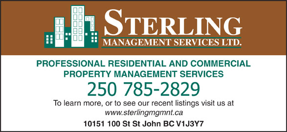 Sterling Management Services Ltd (250-785-2829) - Display Ad - STERLING MANAGEMENT SERVICES LTD. PROFESSIONAL RESIDENTIAL AND COMMERCIAL PROPERTY MANAGEMENT SERVICES To learn more, or to see our recent listings visit us at www.sterlingmgmnt.ca 10151 100 St St John BC V1J3Y7