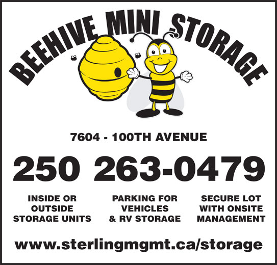 Beehive Mini Storage (250-787-7749) - Display Ad - 7604 - 100TH AVENUE INSIDE OR 250 263-0479 PARKING FOR SECURE LOT OUTSIDE VEHICLES WITH ONSITE STORAGE UNITS & RV STORAGE MANAGEMENT www.sterlingmgmt.ca/storage