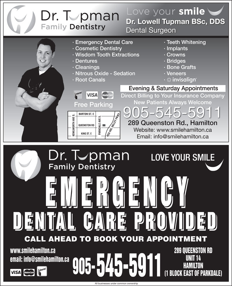 Dental Care Emergencies (905-545-5911) - Display Ad - Dr. Lowell Tupman BSc, DDS Dental Surgeon · Emergency Dental Care · Teeth Whitening · Cosmetic Dentistry · Implants · Wisdom Tooth Extractions · Crowns · Dentures · Bridges · Bone Grafts · Nitrous Oxide - Sedation · Veneers · Root Canals · Evening & Saturday Appointments Direct Billing to Your Insurance Company New Patients Always WelcomeNew Patients Always elcome Free Parking BARTON ST. E 905-545-5911 289 Queenston Rd., Hamilton QUEENSTON RD Website: www.smilehamilton.ca KING ST. E PARKDALE AVE S. KENILWORTH AVE S.RED HIIL VALLEY PKWY LOVE YOUR SMILE EMERGENCY EMERGENCY DENTAL CARE PROVIDED DENTAL CARE PROVIDED CALL AHEAD TO BOOK YOUR APPOINTMENT www.smilehamilton.ca 289 QUEENSTON RD UNIT 14 HAMILTON 905- (1 BLOCK EAST OF PARKDALE) 545-5911 All businesses under common ownership · Cleanings