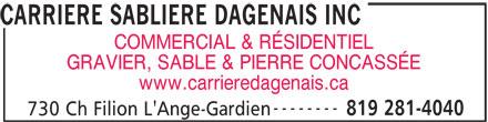 Carrière Sablière Dagenais Inc (819-281-4040) - Annonce illustrée======= - 819 281-4040 730 Ch Filion L'Ange-Gardien CARRIERE SABLIERE DAGENAIS INC COMMERCIAL & RÉSIDENTIEL GRAVIER, SABLE & PIERRE CONCASSÉE www.carrieredagenais.ca --------