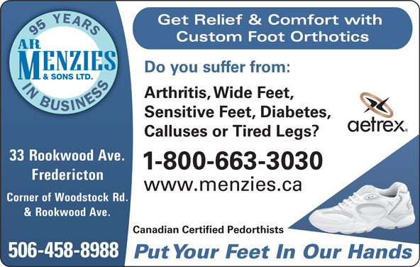 A R Menzies & Sons Ltd (506-458-8988) - Annonce illustrée======= - Get Relief & Comfort with Custom Foot Orthotics Do you suffer from: Arthritis, Wide Feet, Sensitive Feet, Diabetes, Calluses or Tired Legs? 33 Rookwood Ave. 1-800-663-3030 Fredericton www.menzies.ca Corner of Woodstock Rd. & Rookwood Ave. Canadian Certified Pedorthists 506-458-8988 Put Your Feet In Our Hands