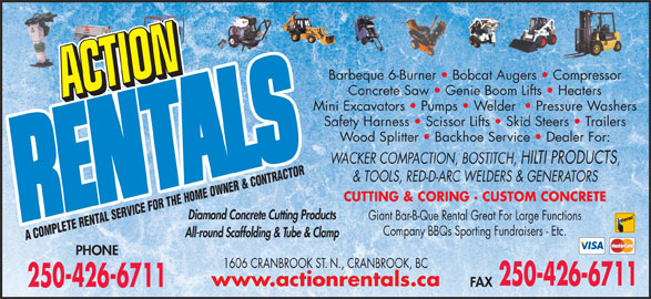 Action Rentals (250-426-6711) - Display Ad - & TOOLS, RED-D-ARC WELDERS & GENERATORS CUTTING & CORING · CUSTOM CONCRETE Diamond Concrete Cutting Products Giant Bar-B-Que Rental Great For Large Functions Company BBQs Sporting Fundraisers - Etc. All-round Scaffolding & Tube & Clamp A COMPLETE RENTAL SERVICE FOR THE HOME OWNER & CONTRACTOR PHONE 1606 CRANBROOK ST. N., CRANBROOK, BC 250-426-6711 www.actionrentals.ca FAX 250-426-6711 Barbeque 6-Burner   Bobcat Augers   Compressor Concrete Saw   Genie Boom Lifts   Heaters Mini Excavators   Pumps   Welder    Pressure Washers Safety Harness   Scissor Lifts   Skid Steers   Trailers Wood Splitter   Backhoe Service   Dealer For: WACKER COMPACTION, BOSTITCH, HILTI PRODUCTS
