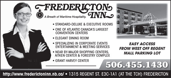Fredericton Inn (506-455-1430) - Display Ad - STANDARD-DELUXE & EXECUTIVE ROOMS ONE OF ATLANTIC CANADA'S LARGEST CONVENTION CENTERS ELEGANT DINING ROOM SPECIALIZING IN CORPORATE EVENTS EASY ACCESS ENTERTAINMENT & MEETING SERVICES FROM WEST OFF REGENT NEAR BY-MAJOR SHOPPING CENTERS, MALL PARKING LOT AITKEN CENTER & FORESTRY COMPLEX GRANT HARVEY CENTER 506.455.1430 http://www.frederictoninn.nb.ca/ 1315 REGENT ST. E3C-1A1 (AT THE TCH) FREDERICTON