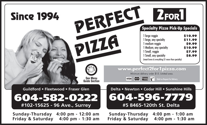 Perfect 2 For 1 Pizza (604-596-7779) - Annonce illustrée======= - 2 FOR 1 ce 1994 Specialty Pizza Pick-Up Specials PERFECT 1 large veggie $10.99 1 large, any specialty $11.99 1 medium veggie $9.99 1 Medium, any specialty $10.99 1 Small, veggie $7.99 PIZZASin 1 Small, any specialty $8.99 (meat lovers & everything $1 more than specialty) www.perfect2for1pizza.com Minimum delivery order $15. Limited area. Debit on Request for Delivery. Guildford   Fleetwood   Fraser Glen Delta   Newton   Cedar Hill   Sunshine Hills 604-596-7779 604-582-0222 #102-15625 - 96 Ave., Surrey #5 8465-120th St. Delta Sunday-Thursday   4:00 pm - 1:00 amSunday-Thursday   4:00 pm - 12:00 am Friday & Saturday    4:00 pm - 1:30 amFriday & Saturday    4:00 pm - 1:30 am