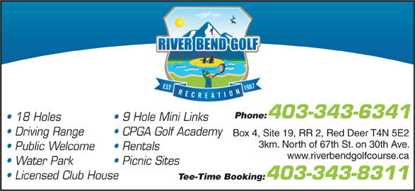 River Bend Golf Course (403-343-8311) - Annonce illustrée======= - 403-343-6341 Phone: 18 Holes 9 Hole Mini Links Driving Range CPGA Golf Academy Box 4, Site 19, RR 2, Red Deer T4N 5E2 3km. North of 67th St. on 30th Ave. Public Welcome Rentals www.riverbendgolfcourse.ca Picnic Sites Water Park Licensed Club House Tee-Time Booking: 403-343-8311