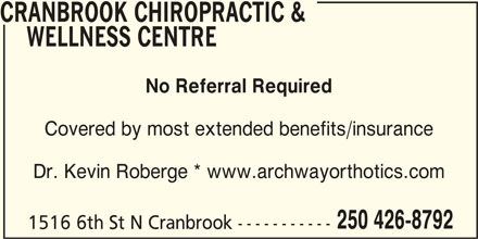 Cranbrook Chiropractic & Wellness Centre (250-426-8792) - Display Ad - CRANBROOK CHIROPRACTIC & WELLNESS CENTRE No Referral Required Covered by most extended benefits/insurance Dr. Kevin Roberge * www.archwayorthotics.com 250 426-8792 1516 6th St N Cranbrook-----------
