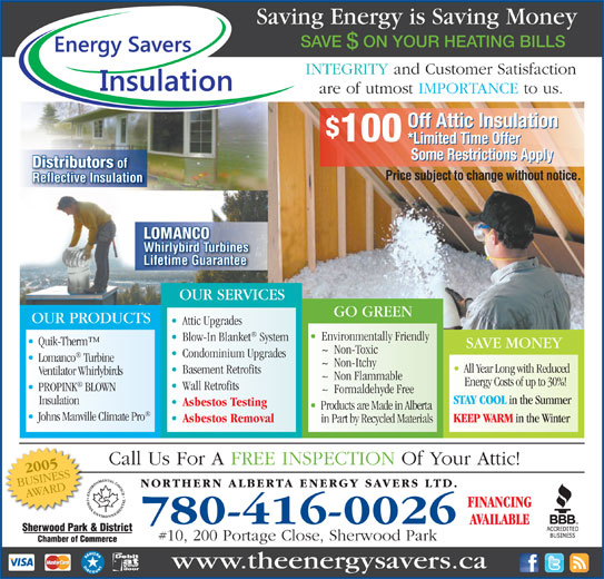 Northern Alberta Energy Savers Ltd (780-416-0026) - Annonce illustrée======= - 780-416-0026 #10, 200 Portage Close, Sherwood Park www.theenergysavers.ca Call Us For A FREE INSPECTION Of Your Attic! Blow-In Blanket System Quik-Therm Environmentally Friendly SAVE MONEY ~  Non-Toxic Condominium Upgrades Lomanco Turbine ~  Non-Itchy All Year Long with Reduced Basement Retrofits Ventilator Whirlybirds ~  Non Flammable Energy Costs of up to 30%! Wall Retrofits PROPINK BLOWN ~  Formaldehyde Free STAY COOL in the Summer Insulation Asbestos Testing Products are Made in Alberta Johns Manville Climate Pro KEEP WARM in the Winter Asbestos Removal in Part by Recycled Materials Saving Energy is Saving Money SAVE  ON YOUR HEATING BILLS INTEGRITY and Customer Satisfaction are of utmost IMPORTANCE to us. Off Attic Insulation 100 Reflective Insulation LOMANCO Whirlybird Turbines Lifetime Guarantee OUR SERVICES GO GREEN OUR PRODUCTS *Limited Time Offer Some Restrictions Apply Distributors of Price subject to change without notice. Attic Upgrades