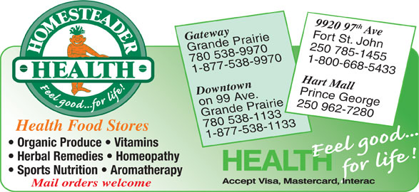 Homesteader Health Foods Ltd (250-785-1455) - Display Ad - Fort St. John Gateway 250 785-1455 Grande Prairie 780 538-9970 1-800-668-5433 1-877-538-9970 Hart Mall Downtown Prince George on 99 Ave. 250 962-7280 Grande Prairie 9920 97th Ave Fort St. John Gateway 250 785-1455 Grande Prairie 780 538-9970 1-800-668-5433 1-877-538-9970 Hart Mall Downtown Prince George on 99 Ave. 250 962-7280 Grande Prairie 780 538-1133 Health Food Stores 1-877-538-1133 Organic Produce   Vitamins Herbal Remedies   Homeopathy Sports Nutrition   Aromatherapy Mail orders welcome 780 538-1133 Health Food Stores 1-877-538-1133 Organic Produce   Vitamins Herbal Remedies   Homeopathy Sports Nutrition   Aromatherapy Mail orders welcome 9920 97th Ave