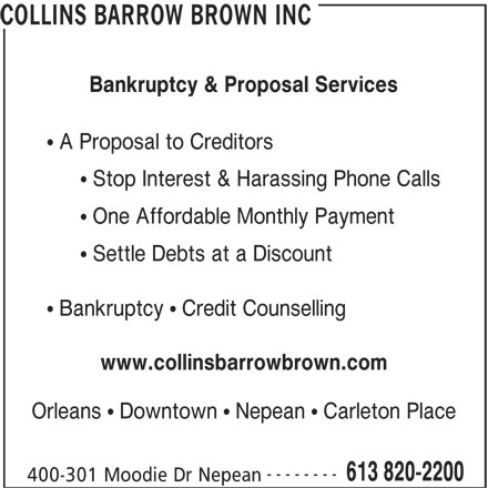 Collins Barrow Brown Inc (613-820-2200) - Display Ad - COLLINS BARROW BROWN INC Bankruptcy & Proposal Services A Proposal to Creditors Stop Interest & Harassing Phone Calls One Affordable Monthly Payment Settle Debts at a Discount Bankruptcy   Credit Counselling www.collinsbarrowbrown.com Orleans   Downtown   Nepean   Carleton Place -------- 613 820-2200 400-301 Moodie Dr Nepean