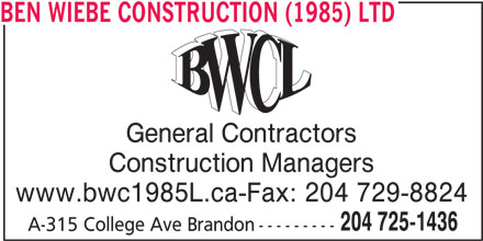 Ben Wiebe Construction (1985) Ltd (204-725-1436) - Display Ad - BEN WIEBE CONSTRUCTION (1985) LTD General Contractors Construction Managers www.bwc1985L.ca-Fax: 204 729-8824 204 725-1436 A-315 College Ave Brandon--------- BEN WIEBE CONSTRUCTION (1985) LTD General Contractors Construction Managers www.bwc1985L.ca-Fax: 204 729-8824 204 725-1436 A-315 College Ave Brandon---------