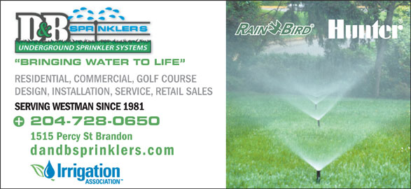 D & B Sprinklers (204-728-0650) - Annonce illustrée======= - BRINGING WATER TO LIFE RESIDENTIAL, COMMERCIAL, GOLF COURSE DESIGN, INSTALLATION, SERVICE, RETAIL SALES SERVING WESTMAN SINCE 1981 204-728-0650 1515 Percy St Brandon dandbsprinklers.com