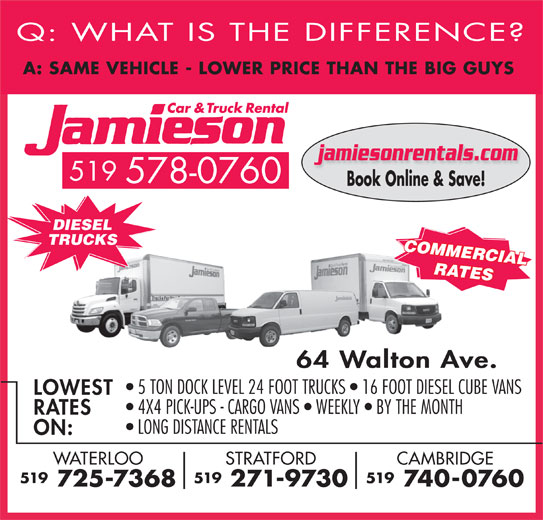 Jamieson Car and Truck Rental (519-578-0760) - Display Ad - 4X4 PICK-UPS - CARGO VANS   WEEKLY   BY THE MONTH RATES LONG DISTANCE RENTALS ON: CAMBRIDGESTRATFORDWATERLOO 519519519 740-0760 271-9730 725-7368 Q: WHAT IS THE DIFFERENCE A: SAME VEHICLE - LOWER PRICE THAN THE BIG GUY jamiesonrentals.com 519 578-0760 Book Online & Save! DIESEL TRUCKS COMMERCIAL RATES 64 Walton Ave. 5 TON DOCK LEVEL 24 FOOT TRUCKS   16 FOOT DIESEL CUBE VANS LOWEST