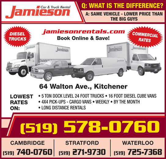 Jamieson Car and Truck Rental (519-578-0760) - Display Ad - Q: WHAT IS THE DIFFERENCE? A: SAME VEHICLE - LOWER PRICE THAN jamiesonrentals.com COMMERCIAL DIESEL Book Online & Save! TRUCKS RATES 64 Walton Ave., Kitchener 5 TON DOCK LEVEL 24 FOOT TRUCKS   16 FOOT DIESEL CUBE VANS LOWEST 4X4 PICK-UPS - CARGO VANS   WEEKLY   BY THE MONTH RATES LONG DISTANCE RENTALS ON: (519)578-0760 WATERLOOSTRATFORDCAMBRIDGE (519) 725-7368(519) 271-9730(519) 740-0760 THE BIG GUYS