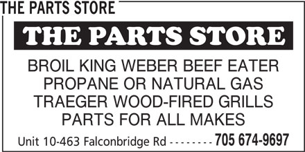 The Parts Store (705-674-9697) - Display Ad - 705 674-9697 Unit 10-463 Falconbridge Rd -------- THE PARTS STORE BROIL KING WEBER BEEF EATER PROPANE OR NATURAL GAS TRAEGER WOOD-FIRED GRILLS PARTS FOR ALL MAKES 705 674-9697 Unit 10-463 Falconbridge Rd -------- BROIL KING WEBER BEEF EATER PROPANE OR NATURAL GAS TRAEGER WOOD-FIRED GRILLS PARTS FOR ALL MAKES THE PARTS STORE