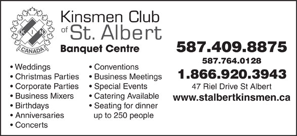 Kinsmen Club Of St Albert (780-458-1999) - Annonce illustrée======= - 587.409.8875 587.764.0128 Weddings Conventions 1.866.920.3943 Christmas Parties Business Meetings Corporate Parties Special Events 47 Riel Drive St Albert Business Mixers Catering Available www.stalbertkinsmen.ca Birthdays Seating for dinner Anniversaries up to 250 people Concerts