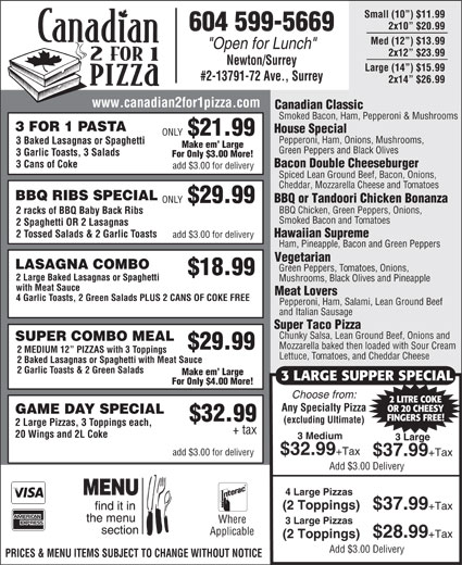 "Canadian 2 For 1 Pizza (604-599-5669) - Annonce illustrée======= - Small (10 ) $11.99 2x10  $20.99 604 599-5669 Med (12 ) $13.99 ""Open for Lunch"" 2x12  $23.99 Newton/Surrey Large (14 ) $15.99 #2-13791-72 Ave., Surrey 2x14  $26.99 www.canadian2for1pizza.com Canadian Classic Smoked Bacon, Ham, Pepperoni & Mushrooms 3 FOR 1 PASTA House Special ONLY $21.99 Pepperoni, Ham, Onions, Mushrooms, 3 Baked Lasagnas or Spaghetti Make em  Large Green Peppers and Black Olives 3 Garlic Toasts, 3 Salads For Only $3.00 More! Bacon Double Cheeseburger 3 Cans of Coke add $3.00 for delivery Spiced Lean Ground Beef, Bacon, Onions, Cheddar, Mozzarella Cheese and Tomatoes BBQ RIBS SPECIAL BBQ or Tandoori Chicken Bonanza ONLY $29.99 BBQ Chicken, Green Peppers, Onions, 2 racks of BBQ Baby Back Ribs Smoked Bacon and Tomatoes 2 Spaghetti OR 2 Lasagnas Hawaiian Supreme 2 Tossed Salads & 2 Garlic Toasts add $3.00 for delivery Ham, Pineapple, Bacon and Green Peppers Vegetarian LASAGNA COMBO Green Peppers, Tomatoes, Onions, $18.99 2 Large Baked Lasagnas or Spaghetti Mushrooms, Black Olives and Pineapple with Meat Sauce Meat Lovers 4 Garlic Toasts, 2 Green Salads PLUS 2 CANS OF COKE FREE Pepperoni, Ham, Salami, Lean Ground Beef and Italian Sausage Super Taco Pizza Chunky Salsa, Lean Ground Beef, Onions and SUPER COMBO MEAL Mozzarella baked then loaded with Sour Cream $29.99 2 MEDIUM 12  PIZZAS with 3 Toppings Lettuce, Tomatoes, and Cheddar Cheese 2 Baked Lasagnas or Spaghetti with Meat Sauce 2 Garlic Toasts & 2 Green Salads Make em  Large 3 LARGE SUPPER SPECIAL For Only $4.00 More! Choose from: 2 LITRE COKE Any Specialty Pizza OR 20 CHEESY GAME DAY SPECIAL FINGERS FREE! $32.99 (excluding Ultimate) 2 Large Pizzas, 3 Toppings each, + tax 20 Wings and 2L Coke 3 Medium 3 Large $32.99 +Tax add $3.00 for delivery $37.99 +Tax Add $3.00 Delivery 4 Large Pizzas (2 Toppings) $37.99 +Tax Where 3 Large Pizzas Applicable $28.99 +Tax (2 Toppings) Add $3.00 Delivery PRICES & MENU ITEMS SUBJECT TO CHANGE WITHOUT NOTICE"