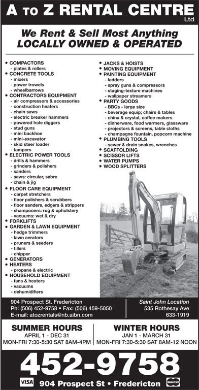 A To Z Rental Centre (506-452-9758) - Display Ad - Ltd A TO Z RENTAL CENTRE We Rent & Sell Most Anything LOCALLY OWNED & OPERATED COMPACTORS JACKS & HOISTS - plates & rollers MOVING EQUIPMENT CONCRETE TOOLS PAINTING EQUIPMENT - mixers - ladders - power trowels - spray guns & compressors - wheelbarrows - staging-texture machines CONTRACTORS EQUIPMENT - wallpaper streamers - air compressors & accessories PARTY GOODS - construction heaters - BBQs - large size - chain saws - beverage equip; chairs & tables - electric breaker hammers - china & crystal, coffee makers - powered hole diggers - dinnerware, food warmers, glassware - stud guns - projectors & screens, table cloths - mini backhoe - champagne fountain, popcorn machine - mini-excavator PLUMBING TOOLS - skid steer loader WATER PUMPS - grinders & polishers WOOD SPLITTERS - sanders - saws: circular, sabre - chain & jig FLOOR CARE EQUIPMENT - carpet stretchers - floor polishers & scrubbers - floor sanders, edgers & strippers - shampooers: rug & upholstery - vacuums: wet & dry - sewer & drain snakes, wrenches - tampers SCAFFOLDING ELECTRIC POWER TOOLS SCISSOR LIFTS - drills & hammers FORKLIFTS GARDEN & LAWN EQUIPMENT - hedge trimmers - lawn aerators - pruners & seeders - tillers GENERATORS HEATERS - propane & electric HOUSEHOLD EQUIPMENT - fans & heaters - vacuums - dehumidifiers 904 Prospect St. Fredericton Saint John Location - chipper Ph: (506) 452-9758   Fax: (506) 459-5050 535 Rothesay Ave 633-1919 WINTER HOURSSUMMER HOURS JAN 1 - MARCH 31APRIL 1 - DEC 31 MON-FRI 7:30-5:30 SAT 8AM-12 NOONMON-FRI 7:30-5:30 SAT 8AM-4PM 452-9758 904 Prospect St   Fredericton