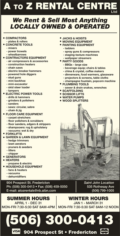 A To Z Rental Centre (506-452-9758) - Display Ad - - power trowels - spray guns & compressors - wheelbarrows - staging-texture machines CONTRACTORS EQUIPMENT - wallpaper streamers - air compressors & accessories PARTY GOODS - construction heaters - BBQs - large size - chain saws - beverage equip; chairs & tables - electric breaker hammers - china & crystal, coffee makers - powered hole diggers - dinnerware, food warmers, glassware - stud guns - ladders - projectors & screens, table cloths - mini backhoe - champagne fountain, popcorn machine - mini-excavator PLUMBING TOOLS - skid steer loader - sewer & drain snakes, wrenches - tampers SCAFFOLDING ELECTRIC POWER TOOLS SCISSOR LIFTS - drills & hammers HEATERS - propane & electric HOUSEHOLD EQUIPMENT - fans & heaters - vacuums - dehumidifiers 904 Prospect St. Fredericton Saint John Location Ph: (506) 300-0413   Fax: (506) 459-5050 535 Rothesay Ave (506) 799-1005 WINTER HOURSSUMMER HOURS JAN 1 - MARCH 31APRIL 1 - DEC 31 MON-FRI 7:30-5:30 SAT 8AM-12 NOONMON-FRI 7:30-5:30 SAT 8AM-4PM 904 Prospect St   Fredericton (506) 300-0413 A TO Z RENTAL CENTRE Ltd We Rent & Sell Most Anything LOCALLY OWNED & OPERATED COMPACTORS JACKS & HOISTS - plates & rollers MOVING EQUIPMENT CONCRETE TOOLS PAINTING EQUIPMENT - mixers - grinders & polishers WOOD SPLITTERS - sanders - saws: circular, sabre - chain & jig FLOOR CARE EQUIPMENT - carpet stretchers - floor polishers & scrubbers - floor sanders, edgers & strippers - shampooers: rug & upholstery - vacuums: wet & dry FORKLIFTS GARDEN & LAWN EQUIPMENT - hedge trimmers WATER PUMPS - lawn aerators - pruners & seeders - tillers - chipper GENERATORS