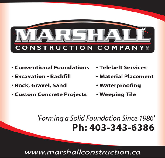 Marshall Construction Co Inc (403-343-6386) - Display Ad - Conventional Foundations Conventional Foundations Custom Concrete Projects Waterproofing Custom Concrete Projects Weeping Tile 'Forming a Solid Foundation Since 1986' Ph: 403-343-6386 www.marshallconstruction.ca Custom Concrete Projects Insulated Concrete Foundations Waterproofing Excavation Weeping Tile Backfill Telebelt Services Grade Beams Washed Rock and Gravel Spread Conventional Foundations Telebelt Services 'Forming a Solid Foundation Since 1986' Excavation   Backfill Material Placement Ph: 403-343-6386 Rock, Gravel, Sand Waterproofing Custom Concrete Projects Weeping Tile 'Forming a Solid Foundation Since 1986' Ph: 403-343-6386 www.marshallconstruction.ca Insulated Concrete Foundations Waterproofing Excavation Weeping Tile Backfill Telebelt Services Grade Beams Washed Rock and Gravel Spread Conventional Foundations Telebelt Services 'Forming a Solid Foundation Since 1986' Excavation   Backfill Material Placement Ph: 403-343-6386 Rock, Gravel, Sand