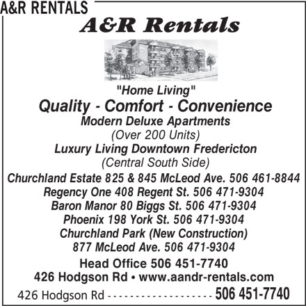 """A&R Rentals (506-451-7740) - Display Ad - 426 Hodgson Rd ! www.aandr-rentals.com 506 451-7740 426 Hodgson Rd ------------------- A&R RENTALS """"Home Living"""" Quality - Comfort - Convenience Modern Deluxe Apartments (Over 200 Units) Luxury Living Downtown Fredericton (Central South Side) Churchland Estate 825 & 845 McLeod Ave. 506 461-8844 Regency One 408 Regent St. 506 471-9304 Baron Manor 80 Biggs St. 506 471-9304 Phoenix 198 York St. 506 471-9304 Churchland Park (New Construction) 877 McLeod Ave. 506 471-9304 Head Office 506 451-7740"""