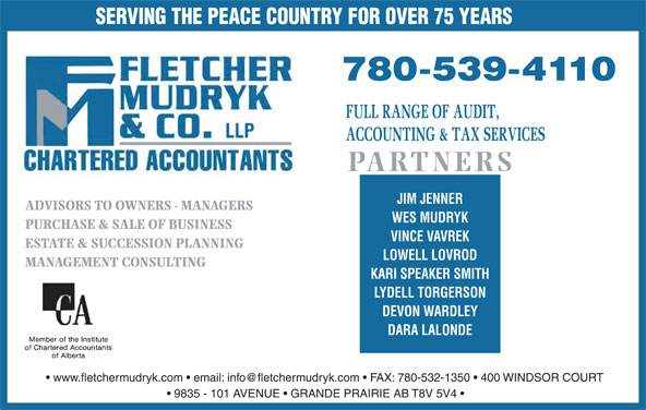 Fletcher Mudryk & Co LLP (780-539-4110) - Display Ad - PARTNERS JIM JENNER SERVING THE PEACE COUNTRY FOR OVER 75 YEARS ADVISORS TO OWNERS - MANAGERS WES MUDRYK PURCHASE & SALE OF BUSINESS VINCE VAVREK ESTATE & SUCCESSION PLANNING LOWELL LOVROD MANAGEMENT CONSULTING KARI SPEAKER SMITH LYDELL TORGERSON DEVON WARDLEY DARA LALONDE 9835 - 101 AVENUE   GRANDE PRAIRIE AB T8V 5V4 SERVING THE PEACE COUNTRY FOR OVER 75 YEARS PARTNERS JIM JENNER ADVISORS TO OWNERS - MANAGERS WES MUDRYK PURCHASE & SALE OF BUSINESS VINCE VAVREK ESTATE & SUCCESSION PLANNING LOWELL LOVROD MANAGEMENT CONSULTING KARI SPEAKER SMITH LYDELL TORGERSON DEVON WARDLEY DARA LALONDE 9835 - 101 AVENUE   GRANDE PRAIRIE AB T8V 5V4