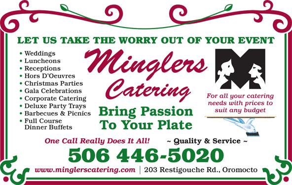Mingler's Restaurant & Pub (506-446-5020) - Annonce illustrée======= - LET US TAKE THE WORRY OUT OF YOUR EVENT Weddings Luncheons Receptions Hors D Oeuvres Gala Celebrations For all your catering Corporate Catering needs with prices to Deluxe Party Trays suit any budget Barbecues & Picnics Bring Passion Full Course To Your Plate Dinner Buffets One Call Really Does It All! ~ Quality & Service ~ 506 446-5020 www.minglerscatering.com 203 Restigouche Rd., Oromocto Christmas Parties