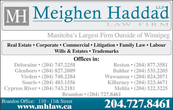 Meighen Haddad LLP (204-727-8461) - Display Ad - Brandon   (204) 727.8461 Brandon Office:   110 - 11th Street 204.727.8461 www.mhlaw.ca Melita   (204) 522.3225 Manitoba s Largest Firm Outside of Winnipeg Real Estate   Corporate   Commercial   Litigation   Family Law   Labour Wills & Estates   Trademarks Offices in: Deloraine   (204) 747.2258 Reston   (204) 877.3581 Glenboro   (204) 827.2009 Baldur   (204) 535.2205 Virden   (204) 748.2284 Wawanesa   (204) 824.2071 Souris   (204) 483.1556 Killarney   (204) 523.4671 Cypress River   (204) 743.2181