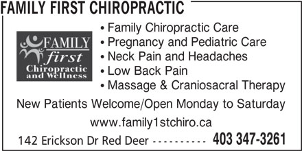 Family First Chiropractic (403-347-3261) - Annonce illustrée======= - FAMILY FIRST CHIROPRACTIC Family Chiropractic Care Pregnancy and Pediatric Care Neck Pain and Headaches Low Back Pain Massage & Craniosacral Therapy New Patients Welcome/Open Monday to Saturday www.family1stchiro.ca 403 347-3261 142 Erickson Dr Red Deer----------