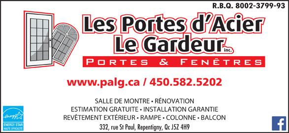 Portes D'Acier Le Gardeur (Les) (450-582-5202) - Annonce illustrée======= - R.B.Q. 8002-3799-93 www.palg.ca / 450.582.5202 SALLE DE MONTRE   RÉNOVATION ESTIMATION GRATUITE   INSTALLATION GARANTIE REVÊTEMENT EXTÉRIEUR   RAMPE   COLONNE   BALCON ENERGY STAR 332, rue St Paul, Repentigny, Qc J5Z 4H9 HAUTE EFFICACITÉ
