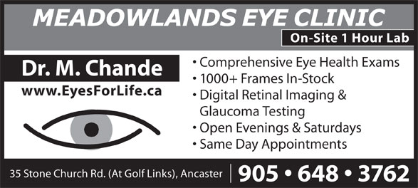 Meadowlands Eye Clinic & Optical Boutique (905-648-3762) - Display Ad - On-Site 1 Hour Lab Comprehensive Eye Health Exams Dr. M. Chande 1000+ Frames In-Stock www.EyesForLife.ca Digital Retinal Imaging & Glaucoma Testing Open Evenings & Saturdays Same Day Appointments 35 Stone Church Rd. (At Golf Links), Ancaster 905   648   3762