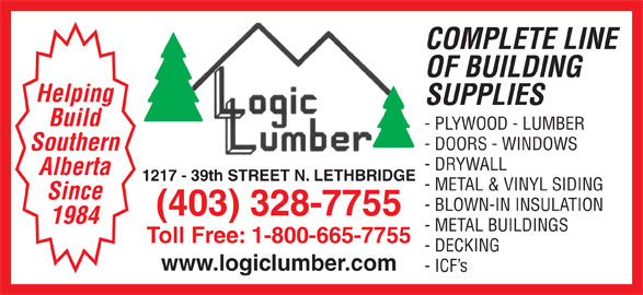 Logic Lumber (Leth) Ltd (403-328-7755) - Display Ad - COMPLETE LINE OF BUILDING Helping SUPPLIES Build - PLYWOOD - LUMBER - DOORS - WINDOWS Southern - DRYWALL Alberta 1217 - 39th STREET N. LETHBRIDGE - METAL & VINYL SIDING Since - BLOWN-IN INSULATION (403) 328-7755 1984 - METAL BUILDINGS Toll Free: 1-800-665-7755 - DECKING www.logiclumber.com - ICF s