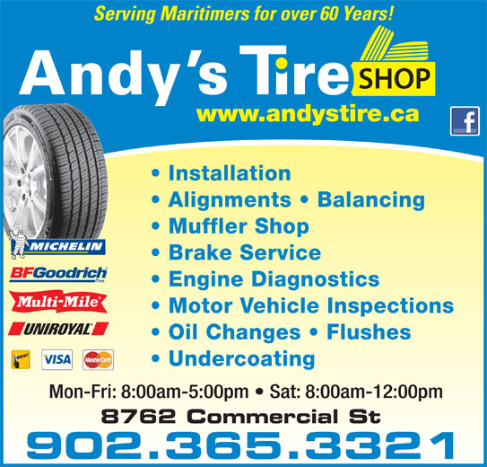 Andy's Tire Shop Ltd (902-681-5500) - Display Ad - Serving Maritimers for over 60 Years! YOUR FULL SERVICE CENTRE Installation Alignments   Balancing Muffler Shop Brake Service Engine Diagnostics Motor Vehicle Inspections Oil Changes   Flushes Undercoating Mon-Fri: 8:00am-5:00pm   Sat: 8:00am-12:00pm 902.365.3321