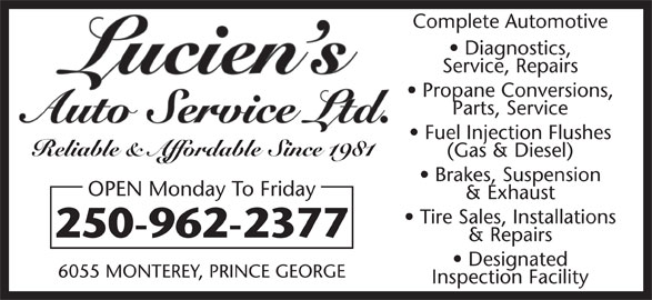 Lucien's Auto Service Ltd (250-962-2377) - Display Ad - Complete Automotive Diagnostics, Service, Repairs Propane Conversions, Parts, Service Fuel Injection Flushes Reliable & Affordable Since 1981 (Gas & Diesel) Brakes, Suspension OPEN Monday To Friday & Exhaust Tire Sales, Installations 250-962-2377 & Repairs Designated 6055 MONTEREY, PRINCE GEORGE Inspection Facility Complete Automotive Diagnostics, Service, Repairs Propane Conversions, Parts, Service Fuel Injection Flushes Reliable & Affordable Since 1981 (Gas & Diesel) Brakes, Suspension OPEN Monday To Friday & Exhaust Tire Sales, Installations 250-962-2377 & Repairs Designated 6055 MONTEREY, PRINCE GEORGE Inspection Facility
