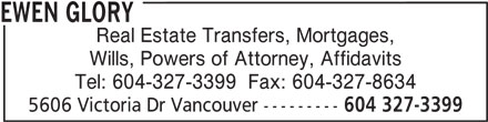 Ewen Glory (604-327-3399) - Display Ad - Wills, Powers of Attorney, Affidavits Tel: 604-327-3399  Fax: 604-327-8634 5606 Victoria Dr Vancouver --------- 604 327-3399 Real Estate Transfers, Mortgages, EWEN GLORY