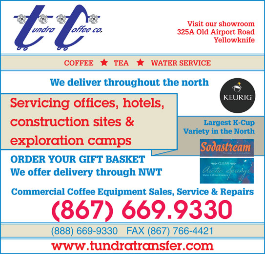 Tundra Transfer Ltd (867-669-9330) - Display Ad - Visit our showroom 325A Old Airport Road Yellowknife COFFEE          TEA           WATER SERVICE We deliver throughout the north Servicing offices, hotels, Visit Our Showroom Largest K-Cup Variety in the North construction sites & At 325A Old Airport Road exploration camps ORDER YOUR GIFT BASKET We offer delivery through NWT Commercial Coffee Equipment Sales, Service & Repairs (867) 669.9330 (888) 669-9330FAX (867) 766-4421 www.tundratransfer.com