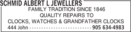 Schmid Albert L Jewellers (905-634-4983) - Annonce illustrée======= - SCHMID ALBERT L JEWELLERS FAMILY TRADITION SINCE 1846 QUALITY REPAIRS TO CLOCKS, WATCHES & GRANDFATHER CLOCKS 444 John -------------------------- 905 634-4983 SCHMID ALBERT L JEWELLERS FAMILY TRADITION SINCE 1846 QUALITY REPAIRS TO CLOCKS, WATCHES & GRANDFATHER CLOCKS 444 John -------------------------- 905 634-4983